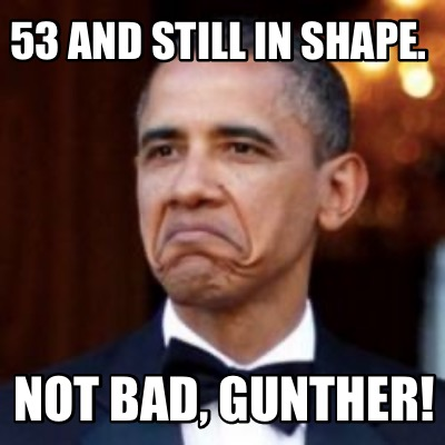 53-and-still-in-shape.-not-bad-gunther