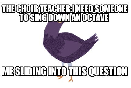 the-choir-teacheri-need-someone-to-sing-down-an-octave-me-sliding-into-this-ques