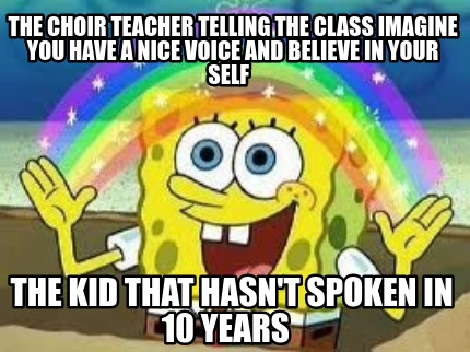 the-choir-teacher-telling-the-class-imagine-you-have-a-nice-voice-and-believe-in