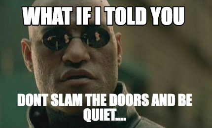what-if-i-told-you-dont-slam-the-doors-and-be-quiet