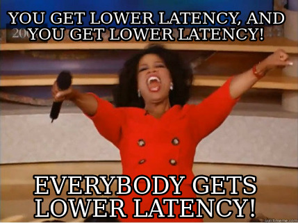 you-get-lower-latency-and-you-get-lower-latency-everybody-gets-lower-latency