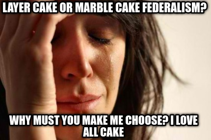 layer-cake-or-marble-cake-federalism-why-must-you-make-me-choose-i-love-all-cake