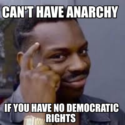 cant-have-anarchy-if-you-have-no-democratic-rights