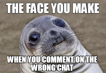 the-face-you-make-when-you-comment-on-the-wrong-chat