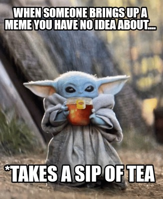 when-someone-brings-up-a-meme-you-have-no-idea-about....-takes-a-sip-of-tea