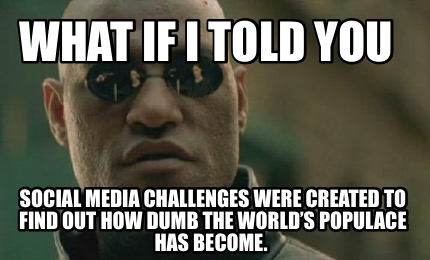what-if-i-told-you-social-media-challenges-were-created-to-find-out-how-dumb-the