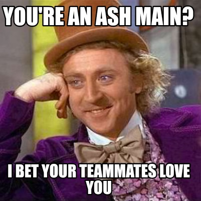youre-an-ash-main-i-bet-your-teammates-love-you