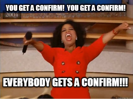 you-get-a-confirm-you-get-a-confirm-everybody-gets-a-confirm