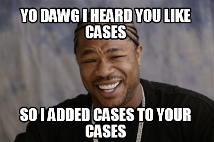 yo-dawg-i-heard-you-like-cases-so-i-added-cases-to-your-cases