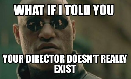 what-if-i-told-you-your-director-doesnt-really-exist