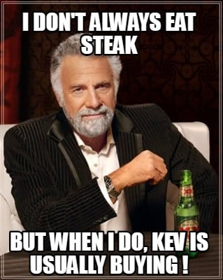 i-dont-always-eat-steak-but-when-i-do-kev-is-usually-buying-