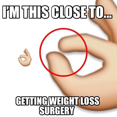 im-this-close-to...-getting-weight-loss-surgery