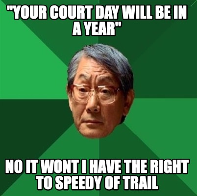 your-court-day-will-be-in-a-year-no-it-wont-i-have-the-right-to-speedy-of-trail