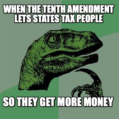 when-the-tenth-amendment-lets-states-tax-people-so-they-get-more-money