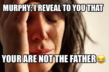 murphy-i-reveal-to-you-that-your-are-not-the-father