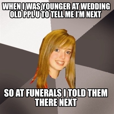 when-i-was-younger-at-wedding-old-ppl-u-to-tell-me-im-next-so-at-funerals-i-told