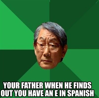 your-father-when-he-finds-out-you-have-an-e-in-spanish