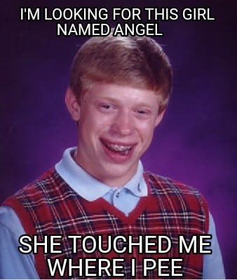 im-looking-for-this-girl-named-angel-she-touched-me-where-i-pee
