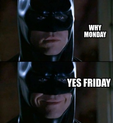 why-monday-yes-friday