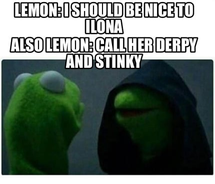 lemon-i-should-be-nice-to-ilona-also-lemon-call-her-derpy-and-stinky