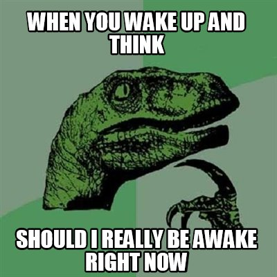 when-you-wake-up-and-think-should-i-really-be-awake-right-now