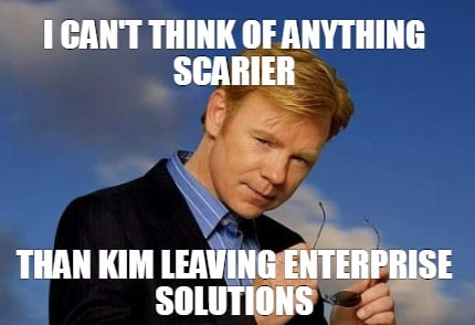 i-cant-think-of-anything-scarier-than-kim-leaving-enterprise-solutions