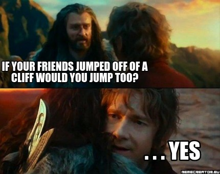 if-your-friends-jumped-off-of-a-cliff-would-you-jump-too-.-.-.-yes