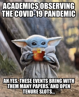 academics-observing-the-covid-19-pandemic-ah-yes.-these-events-bring-with-them-m