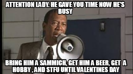 attention-lady.-he-gave-you-time-now-hes-busy-bring-him-a-sammich-get-him-a-beer
