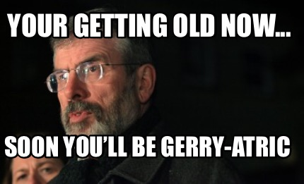 your-getting-old-now...-soon-youll-be-gerry-atric