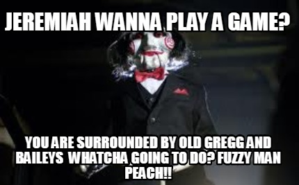 jeremiah-wanna-play-a-game-you-are-surrounded-by-old-gregg-and-baileys-whatcha-g