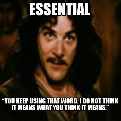 essential-you-keep-using-that-word.-i-do-not-think-it-means-what-you-think-it-me8