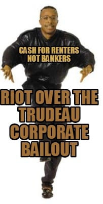 cash-for-renters-not-bankers-riot-over-the-trudeau-corporate-bailout