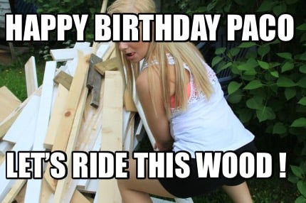 happy-birthday-paco-lets-ride-this-wood-