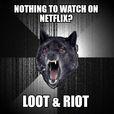 nothing-to-watch-on-netflix-loot-riot