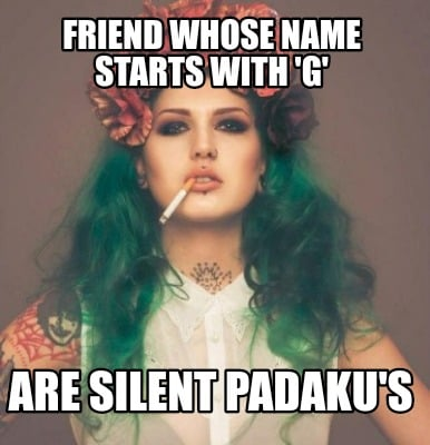 friend-whose-name-starts-with-g-are-silent-padakus