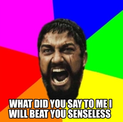 what-did-you-say-to-me-i-will-beat-you-senseless