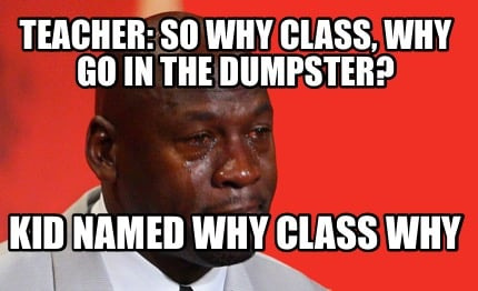 teacher-so-why-class-why-go-in-the-dumpster-kid-named-why-class-why