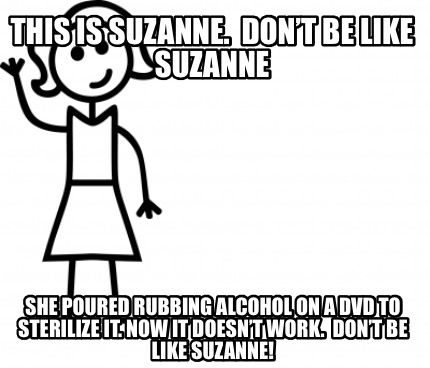this-is-suzanne.-dont-be-like-suzanne-she-poured-rubbing-alcohol-on-a-dvd-to-ste
