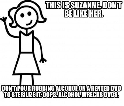 this-is-suzanne.-dont-be-like-her.-dont-pour-rubbing-alcohol-on-a-rented-dvd-to-