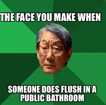 the-face-you-make-when-someone-does-flush-in-a-public-bathroom