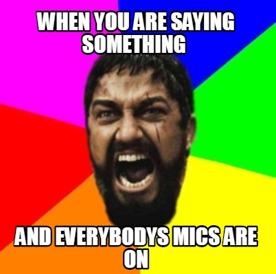 when-you-are-saying-something-and-everybodys-mics-are-on