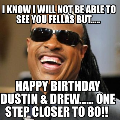 i-know-i-will-not-be-able-to-see-you-fellas-but.....-happy-birthday-dustin-drew.