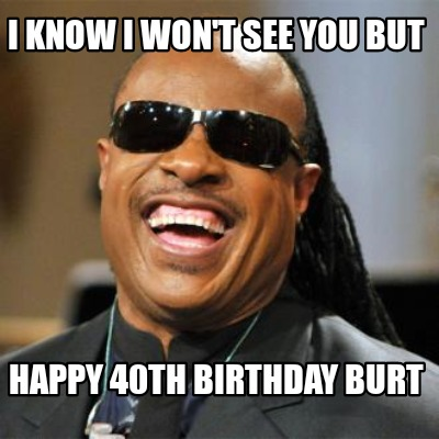 i-know-i-wont-see-you-but-happy-40th-birthday-burt