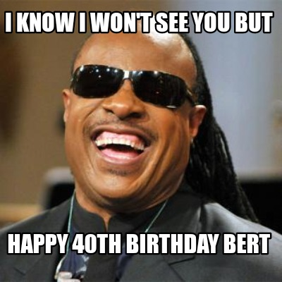 i-know-i-wont-see-you-but-happy-40th-birthday-bert