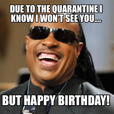 due-to-the-quarantine-i-know-i-wont-see-you....-but-happy-birthday