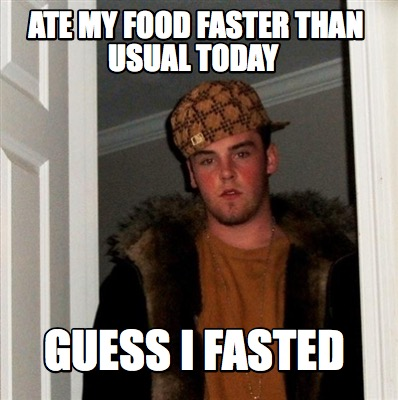 ate-my-food-faster-than-usual-today-guess-i-fasted