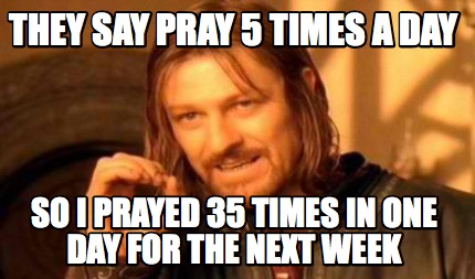 they-say-pray-5-times-a-day-so-i-prayed-35-times-in-one-day-for-the-next-week