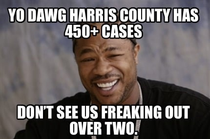 yo-dawg-harris-county-has-450-cases-dont-see-us-freaking-out-over-two
