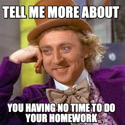 tell-me-more-about-you-having-no-time-to-do-your-homework